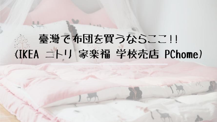 臺灣で布団を買うならここ!!(IKEA ニトリ 家楽福 学校売店 PChome)