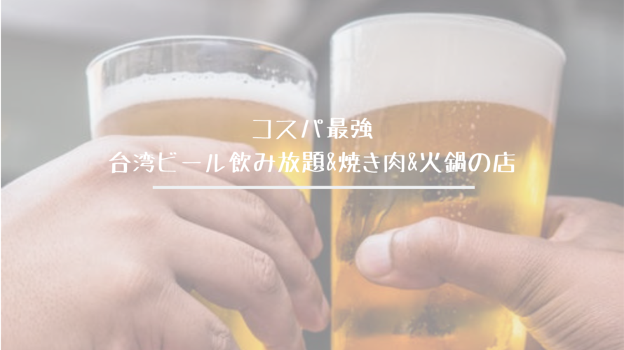 台湾生ビール飲み放題&焼き肉&火鍋食べ放題の店のコスパが最強だった