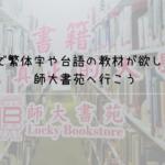 台北で繁体字や台語の教材が欲しい場合は師大書苑へ行こう