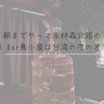 """朝までやってる林森北路の""""Animal Bar鳥小屋""""は台湾の夜のオアシス"""