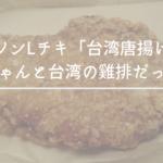 ローソンLチキ「台湾唐揚げ味」がちゃんと台湾の雞排だった